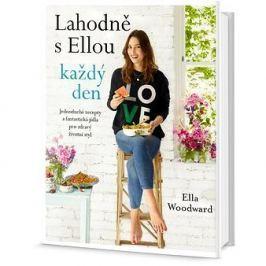 Lahodně s Ellou každý den: Jednoduché recepty a fantastcká jídla pro zdravý životní styl