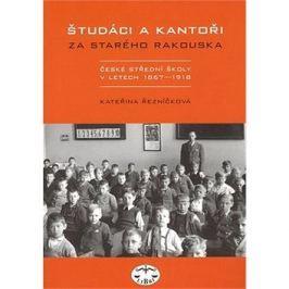 Študáci a kantoři: Za starého Rakouska. České střední školy v letech 1867 - 1918