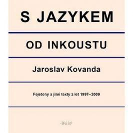 S jazykem od inkoustu: Fejetony a jiné texty z let 1997-2009