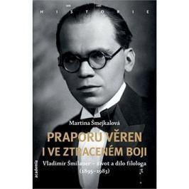 Praporu věren i ve ztraceném boji: Vladimír Šmilauer - život a dílo filologa (1895-1983)