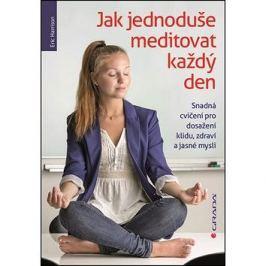 Jak jednoduše meditovat každý den: Snadná cvičení pro dosažení klidu, zdraví a jasné mysli