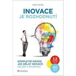 Inovace je rozhodnutí: Kompletní návod, jak dělat inovace nejen v byznysu