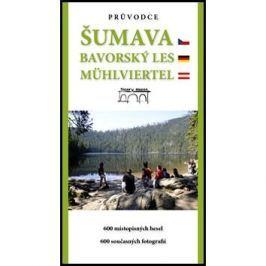 Průvodce Šumava Bavorský les Mühlviertel: 600 místopisných hesel. 600 současných fotografií